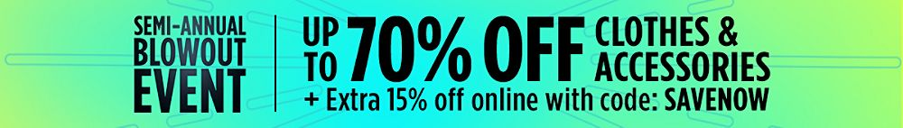 Semi-Annual Blowout Event! Up to 70% Off Clothes & Accessories + Extra 15% Off online with code: SAVENOW