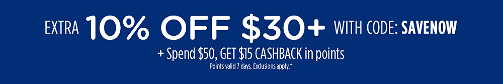 Extra 10% off $30+ with code: SAVENOW + Spend $50, get $15 CASHBACK in points | Points valid 7 days. Exclusions apply.*
