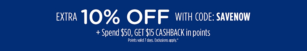 Extra 10% off with code: SAVENOW + Spend $50, get $15 CASHBACK in points | Points valid 7 days. Exclusions apply.*