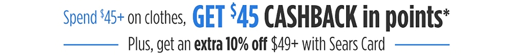 Spend $45 on clothes, Get $45 CASHBACK in Points* Plus, get an extra 10% off $49+ with Sears Card