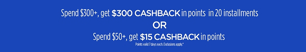 Spend $300+, get $300 CASHBACK in points in 20 installments or Spend $50+, get $15 CASHBACK in points