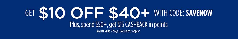 Get $10 off $40+ with code: SAVENOW  + Spend $50+, get $15 CASHBACK in points | Points valid 7 days. Exclusions apply.*
