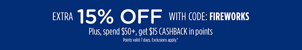 Extra 15% off with code: FIREWORKS + Spend $50+, get $15 CASHBACK points within in 48 hours | Points valid 7 days. Exclusions apply.*