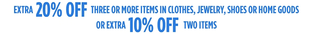 Extra 20% off three or more items in clothes, jewelry, shoes or home goods or Extra 10% off two items