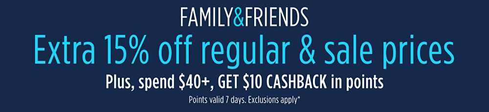 Family & Friends | Extra 15% off regular & sale prices. Plus, spend $40+, GET $10 CASHBACK in points. | Points valid 7 days. Exclusions apply.*