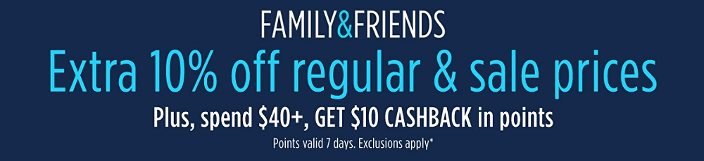 Family & Friends Extra 10% off regular & sale prices Plus, spend $40+, GET $10 CASHBACK in points