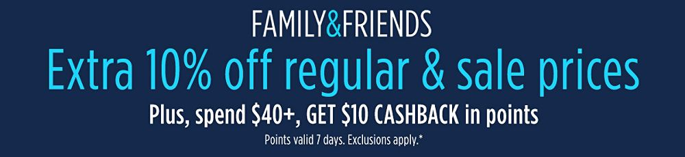 Family & Friends Extra 15% off regular & sale prices Plus, spend $40+, GET $10 CASHBACK in points