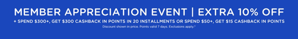 Member Appreciation Event | Extra 10% off + Spend $300+, get $300 CASHBACK in points in 20 weekly installments OR Spend $50+, get $15 CASHBACK within points in 48 hours