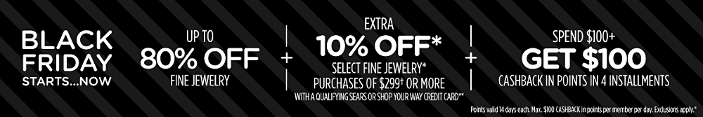 Up to 80% off fine jewelry + Extra 10% off* select fine jewelry* purchases of $299† or more with a qualifying Sears or Shop Your Way credit card** + Spend $100+, get $100 CASHBACK in points in 4 installments Points valid 14 days each. Max. $100 CASHBACK in points per member per day. Exclusions apply.*