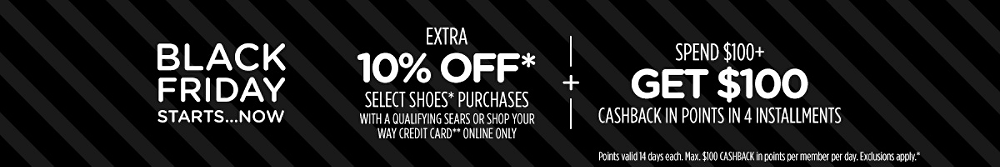 Extra 10% off* select shoes* purchases with a qualifying Sears or Shop Your Way credit card** online only + Spend $100+, get $100 CASHBACK in points in 4 installments | Points valid 14 days each. Max. $100 CASHBACK in points per member per day. Exclusions apply.*
