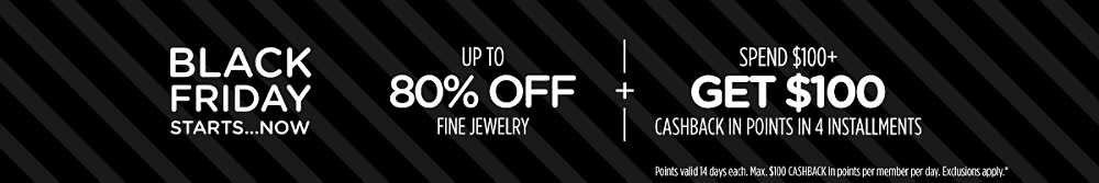 Up to 80% off fine jewelry + Spend $100+, get $100 CASHBACK in points in 4 installments Points valid 14 days each. Max. $100 CASHBACK in points per member per day. Exclusions apply.*