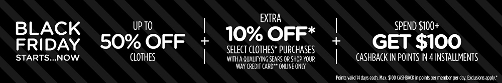 Up to 50% off clothes + Extra 10% off* select clothes* purchases with a qualifying Sears or Shop Your Way credit card** online only + Spend $100+, get $100 CASHBACK in points in 4 installments | Points valid 14 days each. Max. $100 CASHBACK in points per member per day. Exclusions apply.*