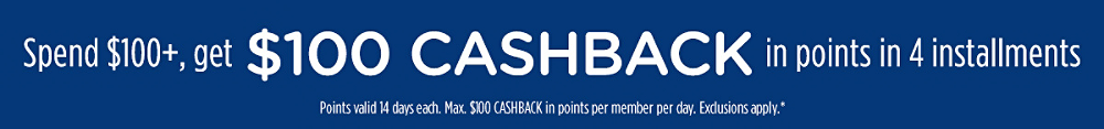 Spend $100+, get $100 CASHBACK in points in 4 installments   Points valid 14 days each. Max. $100 CASHBACK in points per member per day. Exclusions apply.*