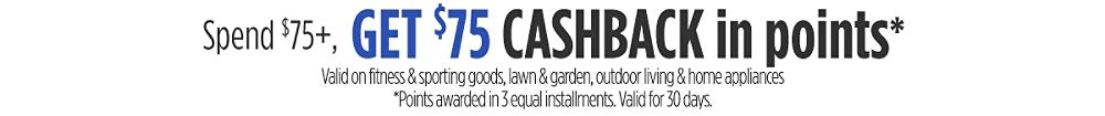 Spend $75+, get $75 CASHBACK in points* Valid on fitness & sporting goods, lawn & garden, outdoor living & home appliances  *Points awarded in 3 equal installments. Valid for 30 days