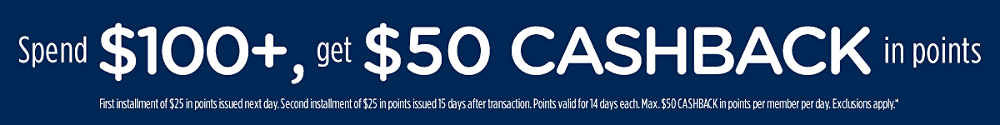 Spend $100+, get $50 CASHBACK in points First installment of $25 in points issued next day. Second installment of $25 in points issued in 15 days. Points valid for 14 days each. Max. $50 CASHBACK in points per member per day. Exclusions apply.*