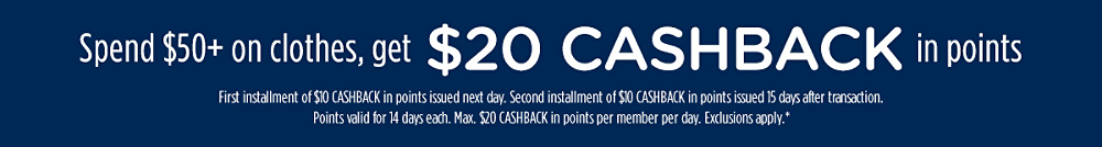 Spend $50+ on clothes, get $20 CASHBACK in points | First installment of $10 CASHBACK in points issued next day. Second installment of $10 CASHBACK in points issued 15 days after transaction. Points valid for 14 days each. Max. $20 CASHBACK in points per member per day. Exclusions apply.*