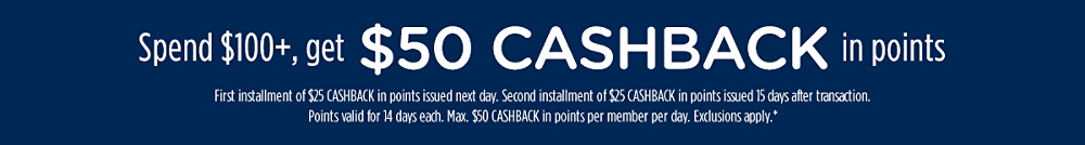 Spend $100+, get $50 CASHBACK in points | First installment of $25 CASHBACK in points issued next day. Second installment of $25 CASHBACK in points issued 15 days after transaction. Points valid for 14 days each. Max. $50 CASHBACK in points per member per day. Exclusions apply.*