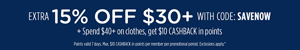 Extra 15% off $30+ with code: SAVENOW + Spend $40+ on clothes, get $10 CASHBACK in points | Points valid 7 days. Max. $10 CASHBACK in points per member per promotional period. Exclusions apply.*