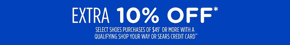 EXTRA 10% OFF* select shoes purchases of $49† with a qualifying Shop Your Way or Sears credit card**