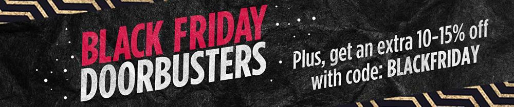 Black Friday Doorbusters! Plus get an extra 10-15% off with code: BLACKFRIDAY