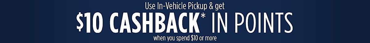 Use In-Vehicle Pickup  And get $10 CASHBACK in Points when you Spend $10 or more