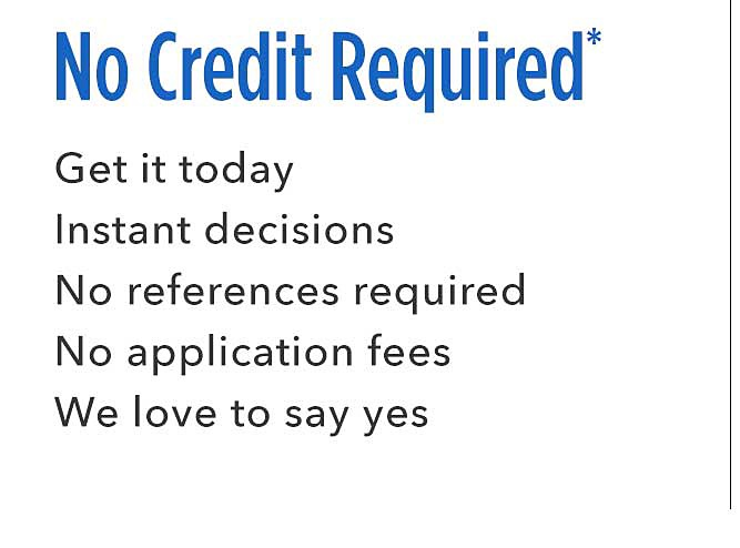No Credit Required | Get it today Instant decisions No reference required No application fees We love to say yes