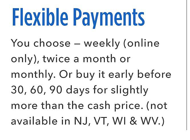 Flexible Payments | You choose — weekly (online only), twice a month or monthly. Or buy it early after 30, 60, 90 days for slightly more than the cash price. (not available in NJ, VT, WI & WV.)