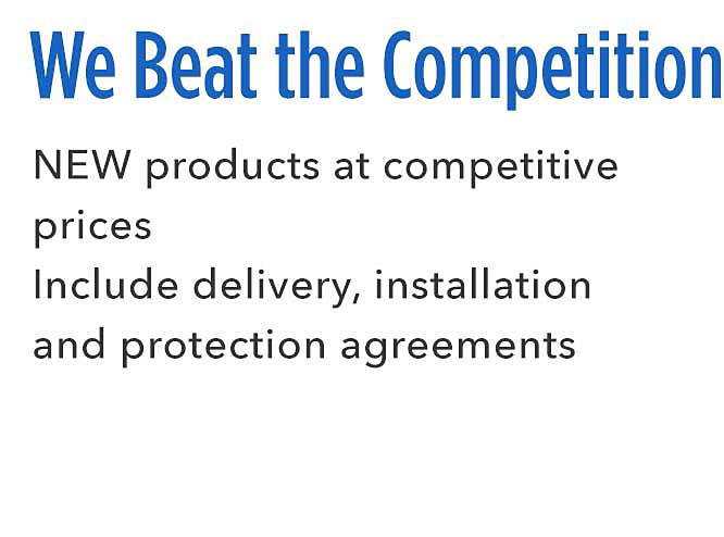 We're a Better Value | NEW products at competitive prices Include delivery, installation and protection agreements