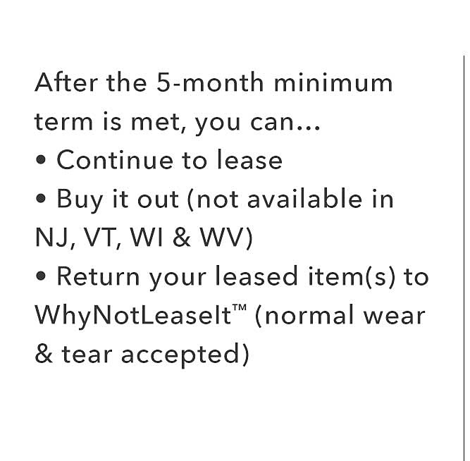 After the 5-month minimum term is met, you can Continue to lease, Buy it out Not available in NJ, VT, WI & WV., Return your leased item(s) to WhyNotLeaseIt (normal wear & tear accepted)