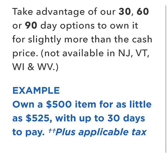 Take advantage of our 30, 60 or 90 day options to own it for slightly more than the cash price. (not available in NJ, VT, WI & WV.) | EXAMPLE - Own a $500 item for as little as $525, with up to 30 days to pay. Plus applicable tax