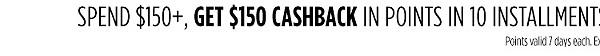 Spend 150+, get $150 CASHBACK in points | Spend $50+, get $15 CASHBACK in points